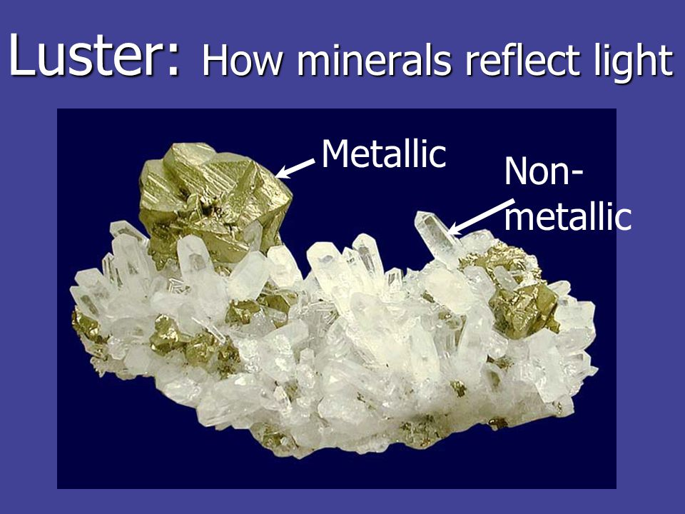 Luster: How minerals reflect light Non- metallic Metallic