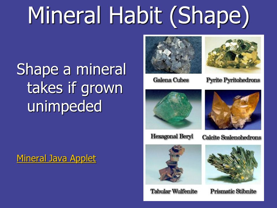 Mineral Habit (Shape) Shape a mineral takes if grown unimpeded Mineral Java Applet Mineral Java Applet