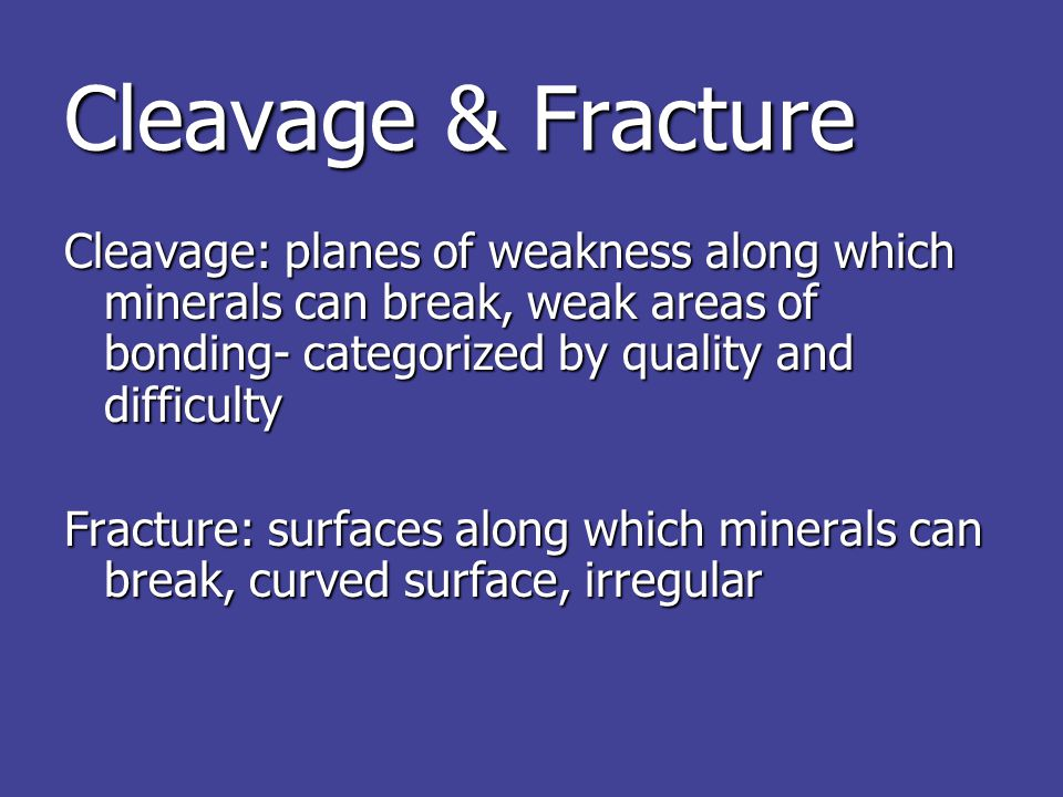 Cleavage & Fracture Cleavage: planes of weakness along which minerals can break, weak areas of bonding- categorized by quality and difficulty Fracture: surfaces along which minerals can break, curved surface, irregular