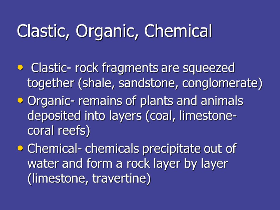 Clastic, Organic, Chemical Clastic- rock fragments are squeezed together (shale, sandstone, conglomerate) Clastic- rock fragments are squeezed together (shale, sandstone, conglomerate) Organic- remains of plants and animals deposited into layers (coal, limestone- coral reefs) Organic- remains of plants and animals deposited into layers (coal, limestone- coral reefs) Chemical- chemicals precipitate out of water and form a rock layer by layer (limestone, travertine) Chemical- chemicals precipitate out of water and form a rock layer by layer (limestone, travertine)