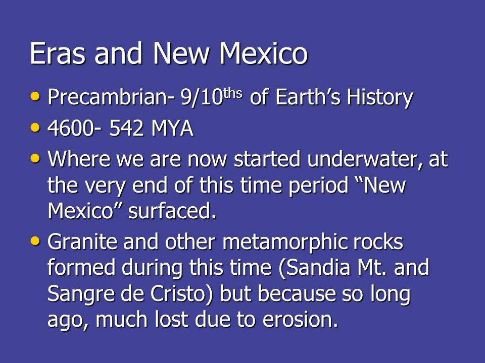 Eras and New Mexico Precambrian- 9/10 ths of Earth's History Precambrian- 9/10 ths of Earth's History 4600- 542 MYA 4600- 542 MYA Where we are now started underwater, at the very end of this time period New Mexico surfaced.