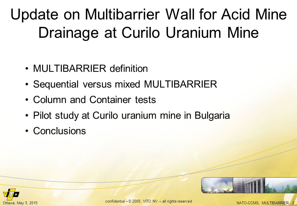 NATO-CCMS, MULTIBARRIER, 2Ottawa, May 5, 2015 confidential – © 2005, VITO NV – all rights reserved Update on Multibarrier Wall for Acid Mine Drainage at Curilo Uranium Mine MULTIBARRIER definition Sequential versus mixed MULTIBARRIER Column and Container tests Pilot study at Curilo uranium mine in Bulgaria Conclusions
