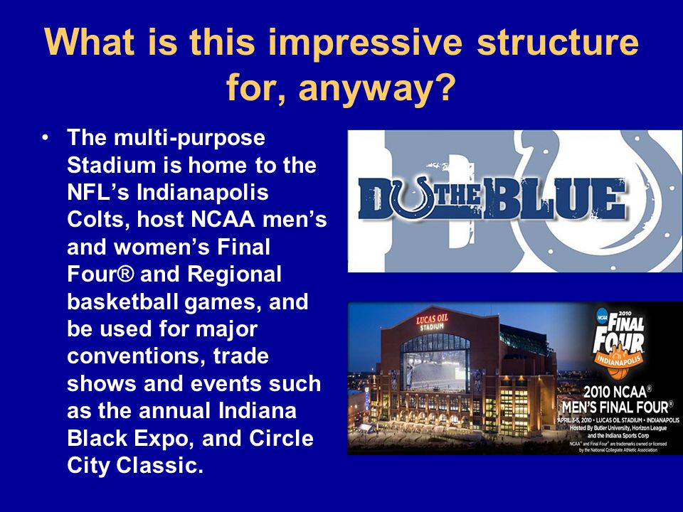What is this impressive structure for, anyway? The multi-purpose Stadium is home to the NFL's Indianapolis Colts, host NCAA men's and women's Final Fo