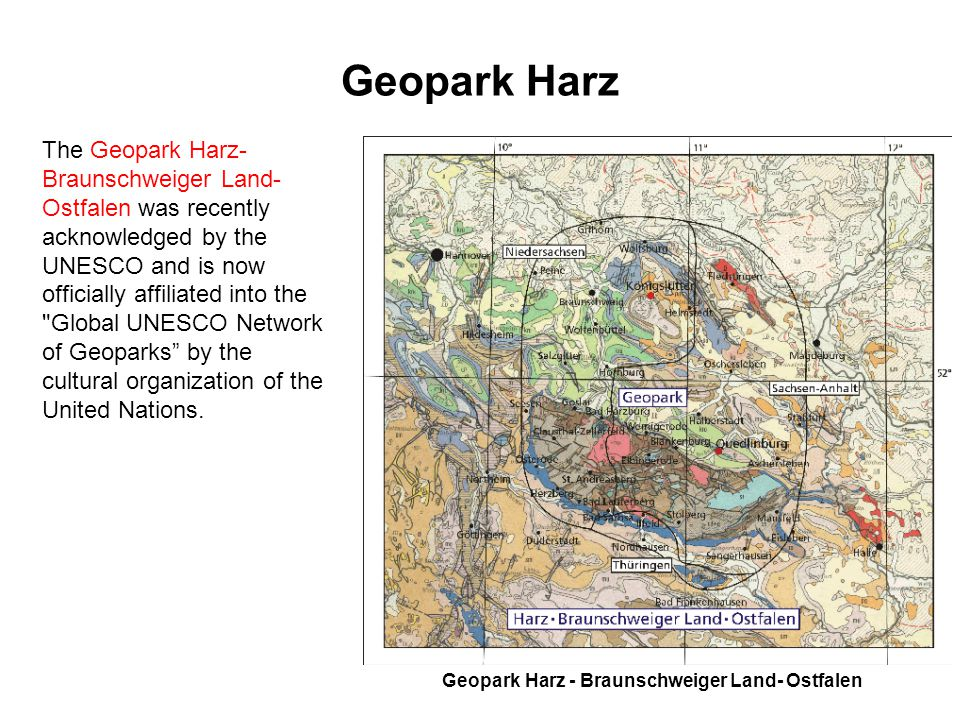 Geopark Harz The Geopark Harz- Braunschweiger Land- Ostfalen was recently acknowledged by the UNESCO and is now officially affiliated into the Global UNESCO Network of Geoparks by the cultural organization of the United Nations.