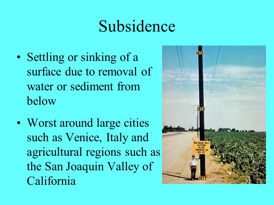 Subsidence Settling or sinking of a surface due to removal of water or sediment from below Worst around large cities such as Venice, Italy and agricultural regions such as the San Joaquin Valley of California