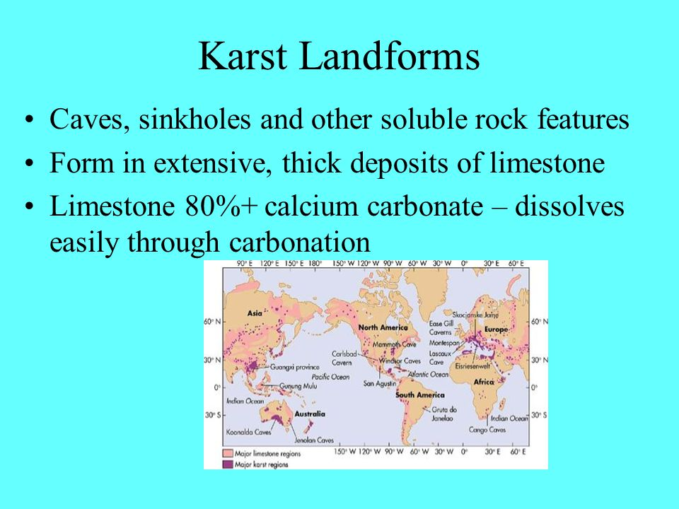 Karst Landforms Caves, sinkholes and other soluble rock features Form in extensive, thick deposits of limestone Limestone 80%+ calcium carbonate – dissolves easily through carbonation
