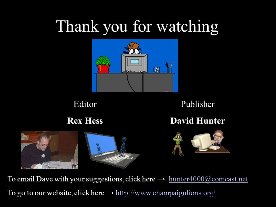 Thank you for watching Editor Rex Hess Publisher David Hunter To email Dave with your suggestions, click here → hunter4000@comcast.nethunter4000@comcast.net To go to our website, click here → http://www.champaignlions.org/http://www.champaignlions.org/