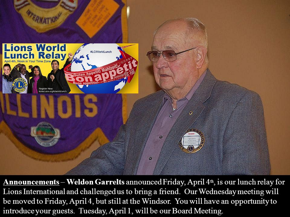 Announcements – Weldon Garrelts announced Friday, April 4 th, is our lunch relay for Lions International and challenged us to bring a friend. Our Wedn