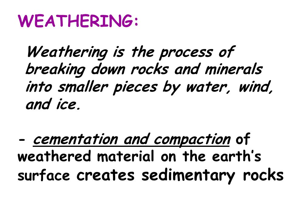 WEATHERING: - cementation and compaction of weathered material on the earth's surface creates sedimentary rocks Weathering is the process of breaking down rocks and minerals into smaller pieces by water, wind, and ice.