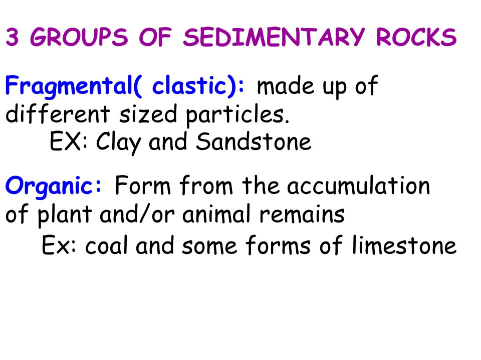3 GROUPS OF SEDIMENTARY ROCKS Fragmental( clastic): made up of different sized particles. EX: Clay and Sandstone Organic: Form from the accumulation o