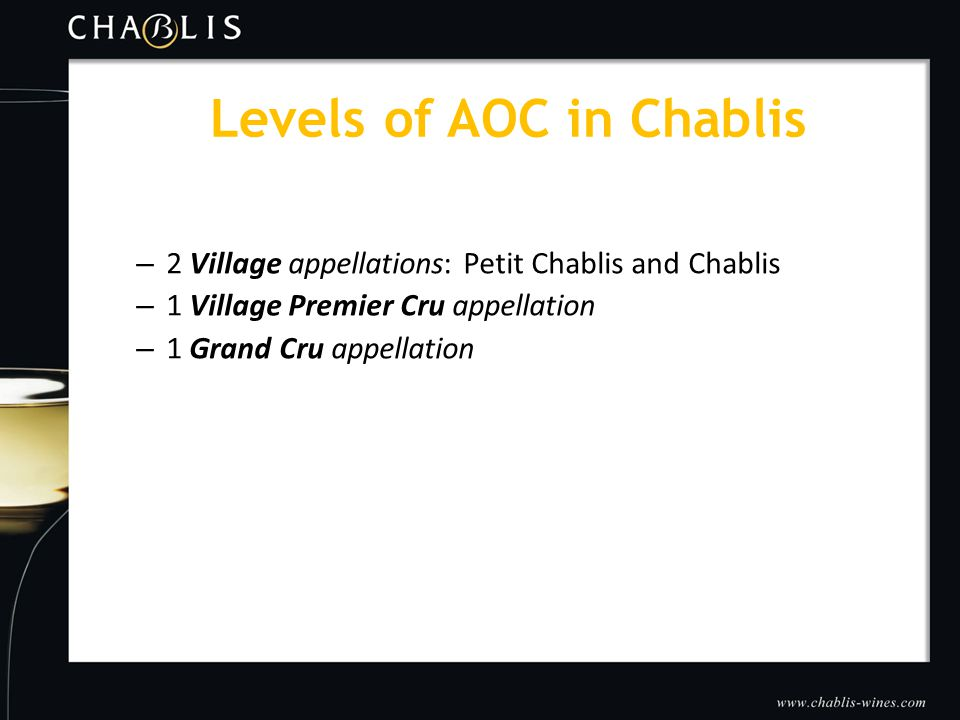 – 2 Village appellations: Petit Chablis and Chablis – 1 Village Premier Cru appellation – 1 Grand Cru appellation Levels of AOC in Chablis