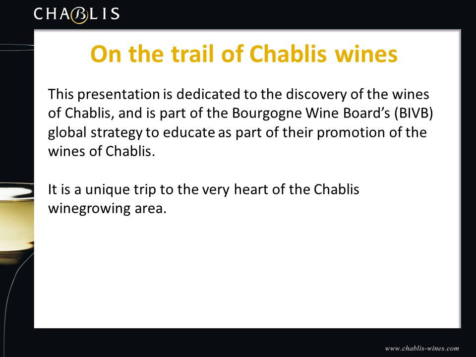 This presentation is dedicated to the discovery of the wines of Chablis, and is part of the Bourgogne Wine Board's (BIVB) global strategy to educate as part of their promotion of the wines of Chablis.
