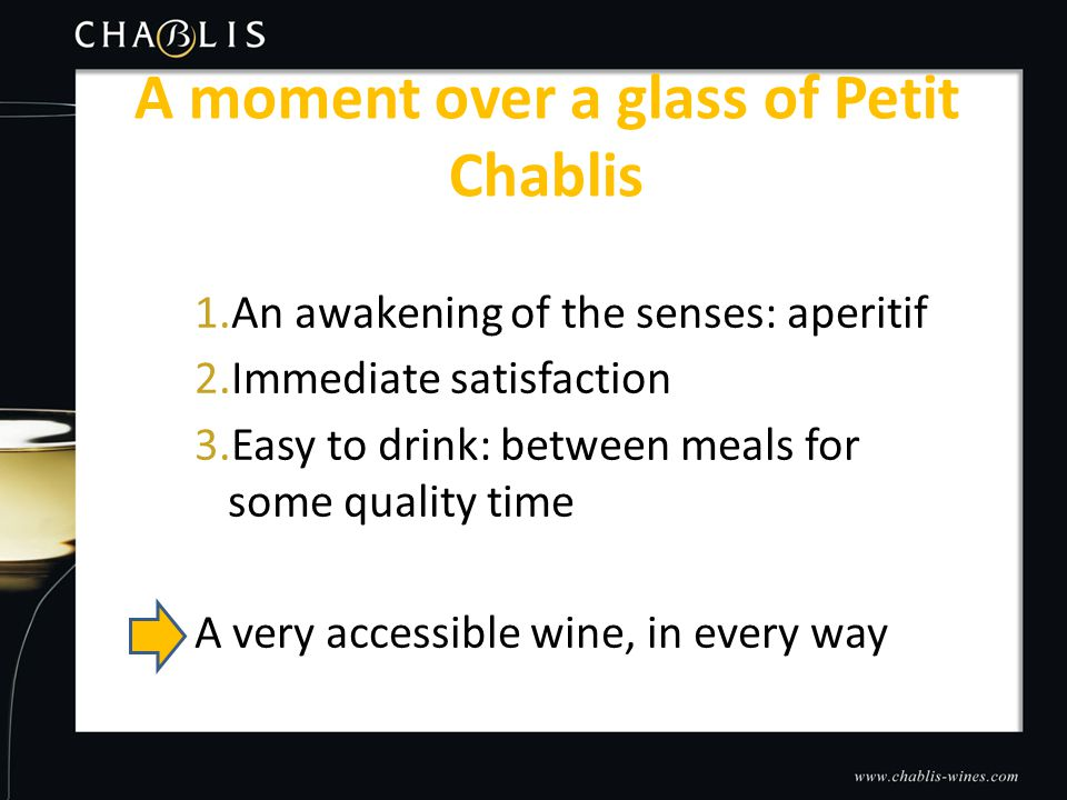 1.An awakening of the senses: aperitif 2.Immediate satisfaction 3.Easy to drink: between meals for some quality time A very accessible wine, in every way A moment over a glass of Petit Chablis