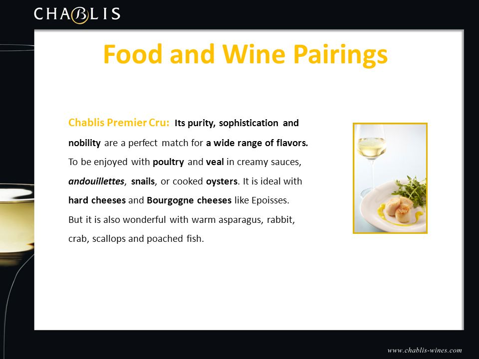 Food and Wine Pairings Chablis Premier Cru: Its purity, sophistication and nobility are a perfect match for a wide range of flavors.