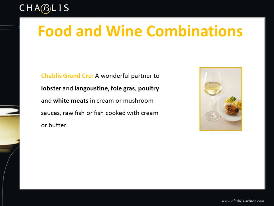Food and Wine Combinations Chablis Grand Cru: A wonderful partner to lobster and langoustine, foie gras, poultry and white meats in cream or mushroom sauces, raw fish or fish cooked with cream or butter.