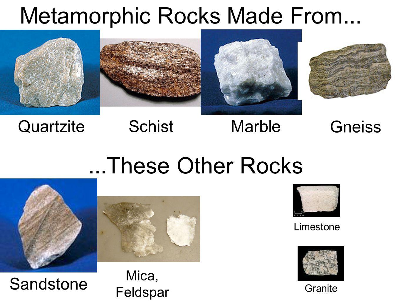 Schist Quartzite Marble Gneiss Limestone Granite Sandstone Metamorphic Rocks Made From......These Other Rocks Mica, Feldspar