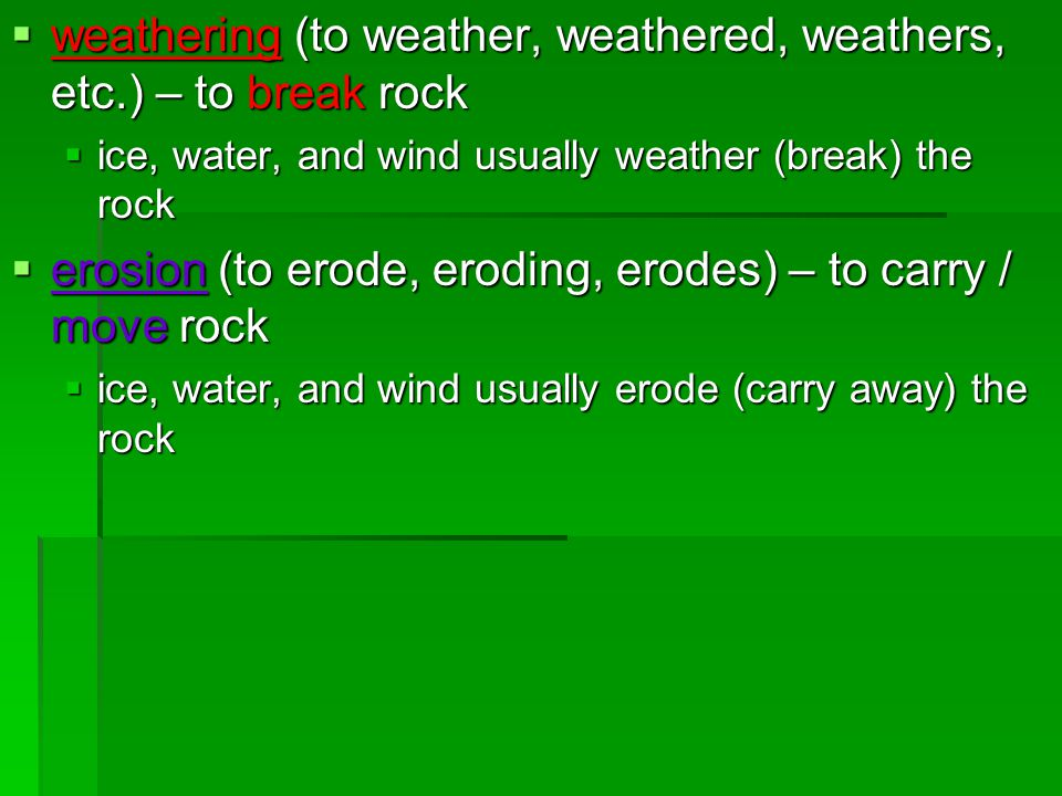  weathering (to weather, weathered, weathers, etc.) – to break rock  ice, water, and wind usually weather (break) the rock  erosion (to erode, erod