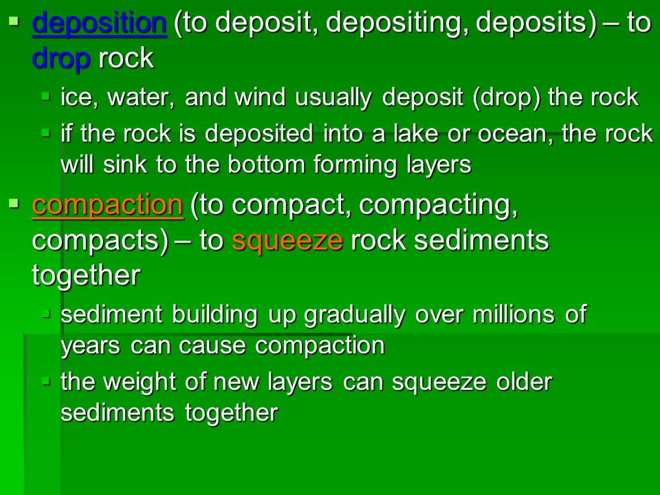  deposition (to deposit, depositing, deposits) – to drop rock  ice, water, and wind usually deposit (drop) the rock  if the rock is deposited into