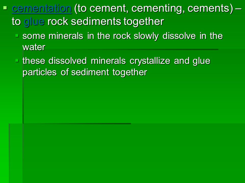  cementation (to cement, cementing, cements) – to glue rock sediments together  some minerals in the rock slowly dissolve in the water  these disso