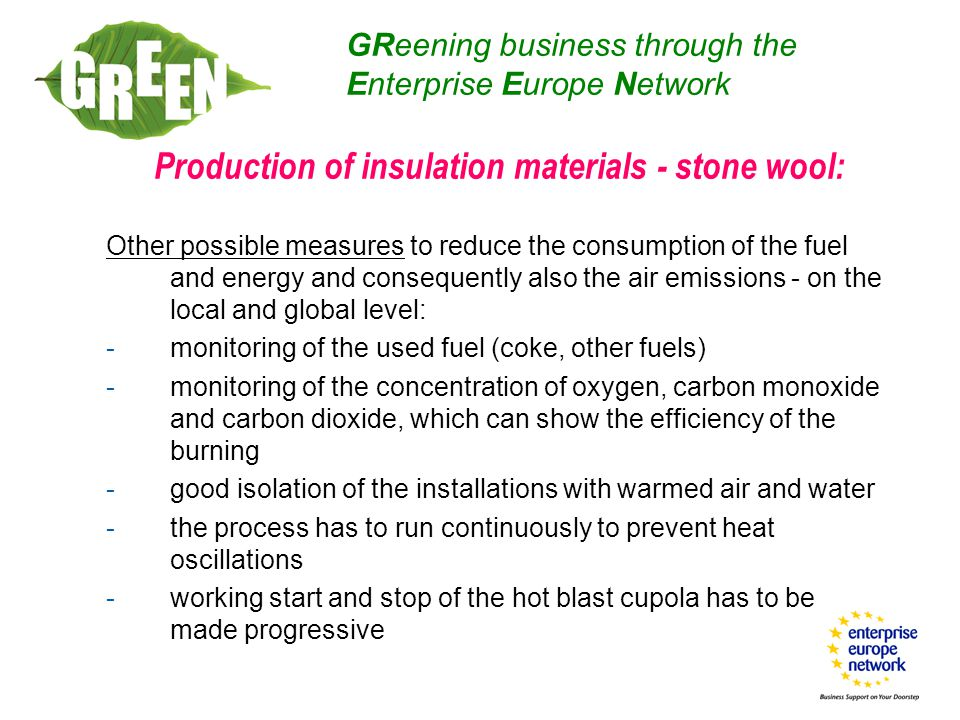 Production of insulation materials - stone wool: Other possible measures to reduce the consumption of the fuel and energy and consequently also the air emissions - on the local and global level: -monitoring of the used fuel (coke, other fuels) -monitoring of the concentration of oxygen, carbon monoxide and carbon dioxide, which can show the efficiency of the burning -good isolation of the installations with warmed air and water -the process has to run continuously to prevent heat oscillations -working start and stop of the hot blast cupola has to be made progressive GReening business through the Enterprise Europe Network