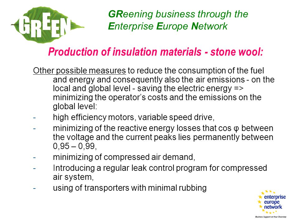 Production of insulation materials - stone wool: Other possible measures to reduce the consumption of the fuel and energy and consequently also the air emissions - on the local and global level - saving the electric energy => minimizing the operator's costs and the emissions on the global level: -high efficiency motors, variable speed drive, -minimizing of the reactive energy losses that cos φ between the voltage and the current peaks lies permanently between 0,95 – 0,99, -minimizing of compressed air demand, -Introducing a regular leak control program for compressed air system, -using of transporters with minimal rubbing GReening business through the Enterprise Europe Network
