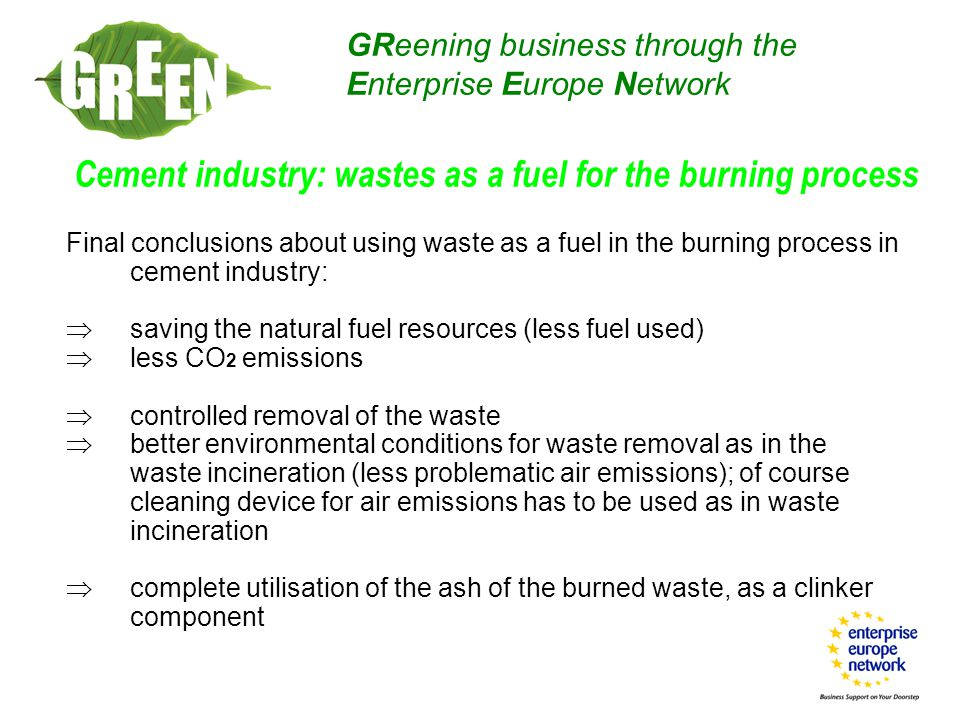 Final conclusions about using waste as a fuel in the burning process in cement industry:  saving the natural fuel resources (less fuel used)  less CO 2 emissions  controlled removal of the waste  better environmental conditions for waste removal as in the waste incineration (less problematic air emissions); of course cleaning device for air emissions has to be used as in waste incineration  complete utilisation of the ash of the burned waste, as a clinker component GReening business through the Enterprise Europe Network Cement industry: wastes as a fuel for the burning process