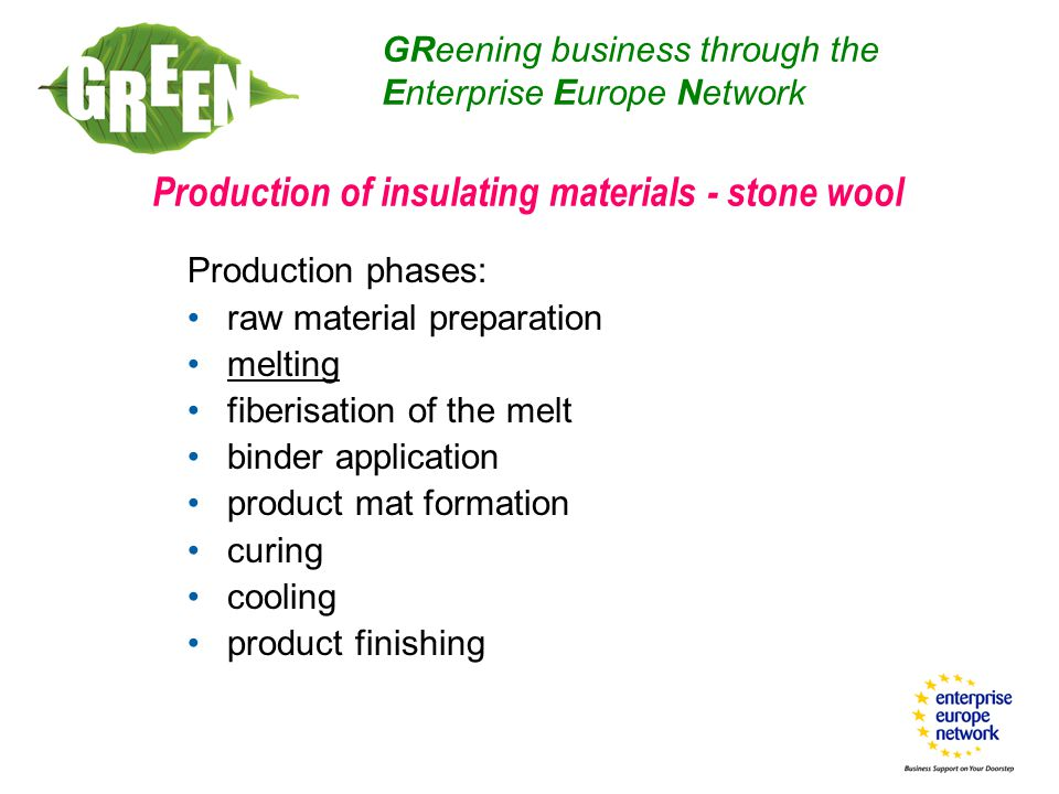Production of insulating materials - stone wool Production phases: raw material preparation melting fiberisation of the melt binder application product mat formation curing cooling product finishing GReening business through the Enterprise Europe Network