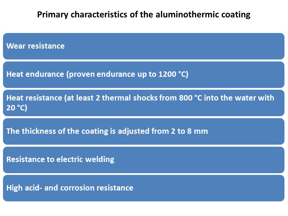 Primary characteristics of the aluminothermic coating Wear resistanceHeat endurance (proven endurance up to 1200 °C) Heat resistance (at least 2 thermal shocks from 800 °С into the water with 20 °С) The thickness of the coating is adjusted from 2 to 8 mmResistance to electric weldingHigh acid- and corrosion resistance
