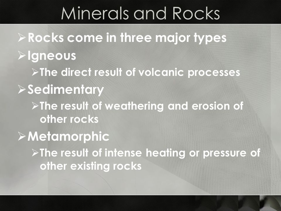 Minerals and Rocks  Rocks come in three major types  Igneous  The direct result of volcanic processes  Sedimentary  The result of weathering and erosion of other rocks  Metamorphic  The result of intense heating or pressure of other existing rocks
