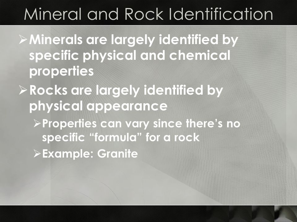 Mineral and Rock Identification  Minerals are largely identified by specific physical and chemical properties  Rocks are largely identified by physical appearance  Properties can vary since there's no specific formula for a rock  Example: Granite