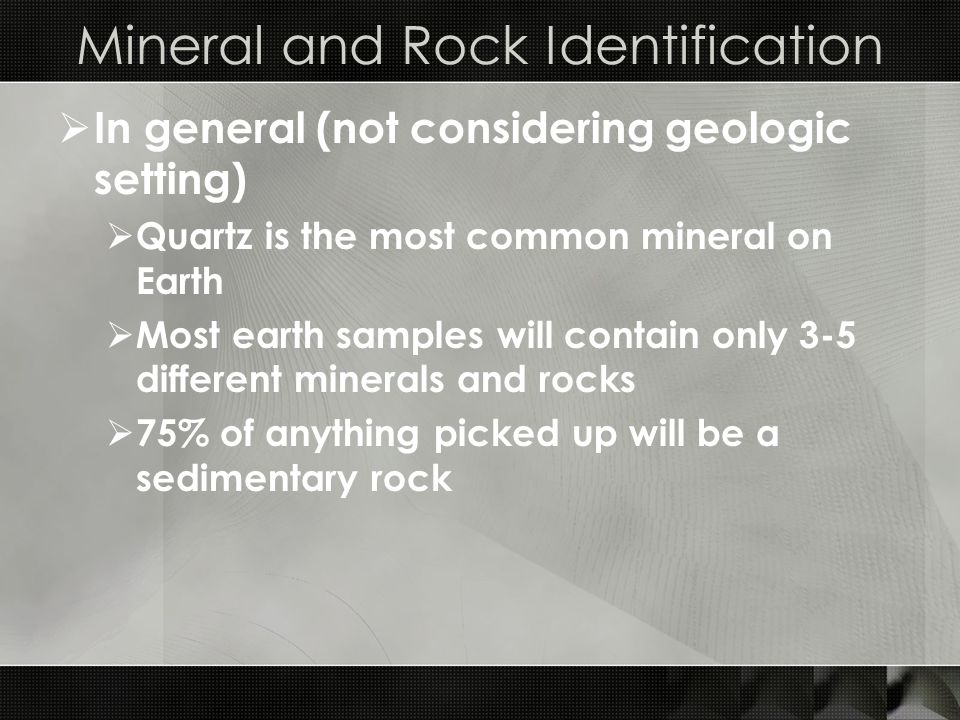 Mineral and Rock Identification  In general (not considering geologic setting)  Quartz is the most common mineral on Earth  Most earth samples will contain only 3-5 different minerals and rocks  75% of anything picked up will be a sedimentary rock