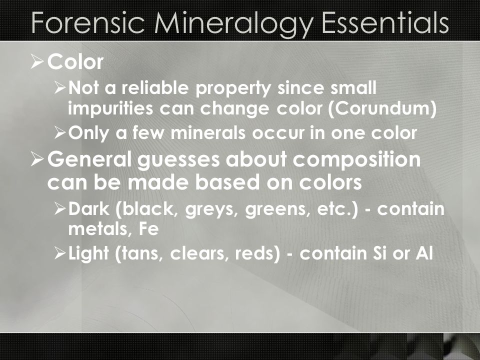 Forensic Mineralogy Essentials  Color  Not a reliable property since small impurities can change color (Corundum)  Only a few minerals occur in one color  General guesses about composition can be made based on colors  Dark (black, greys, greens, etc.) - contain metals, Fe  Light (tans, clears, reds) - contain Si or Al