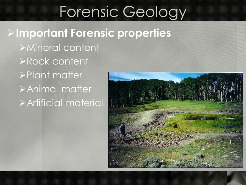 Forensic Geology  Important Forensic properties  Mineral content  Rock content  Plant matter  Animal matter  Artificial material