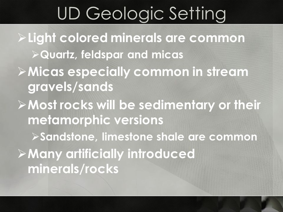 UD Geologic Setting  Light colored minerals are common  Quartz, feldspar and micas  Micas especially common in stream gravels/sands  Most rocks will be sedimentary or their metamorphic versions  Sandstone, limestone shale are common  Many artificially introduced minerals/rocks