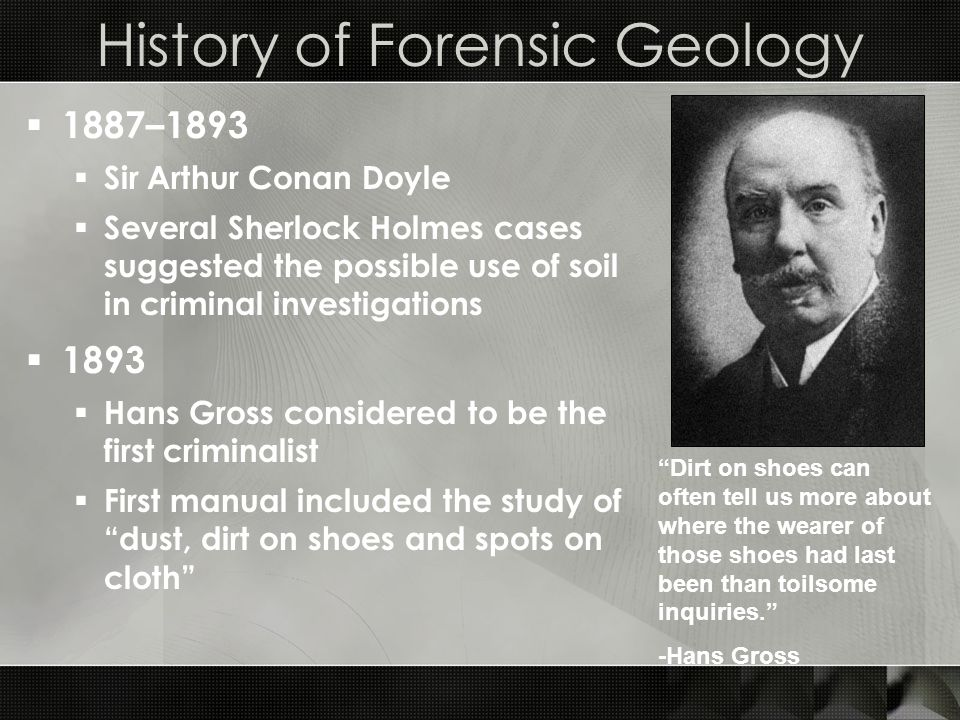 History of Forensic Geology  1887–1893  Sir Arthur Conan Doyle  Several Sherlock Holmes cases suggested the possible use of soil in criminal investigations  1893  Hans Gross considered to be the first criminalist  First manual included the study of dust, dirt on shoes and spots on cloth Dirt on shoes can often tell us more about where the wearer of those shoes had last been than toilsome inquiries. -Hans Gross