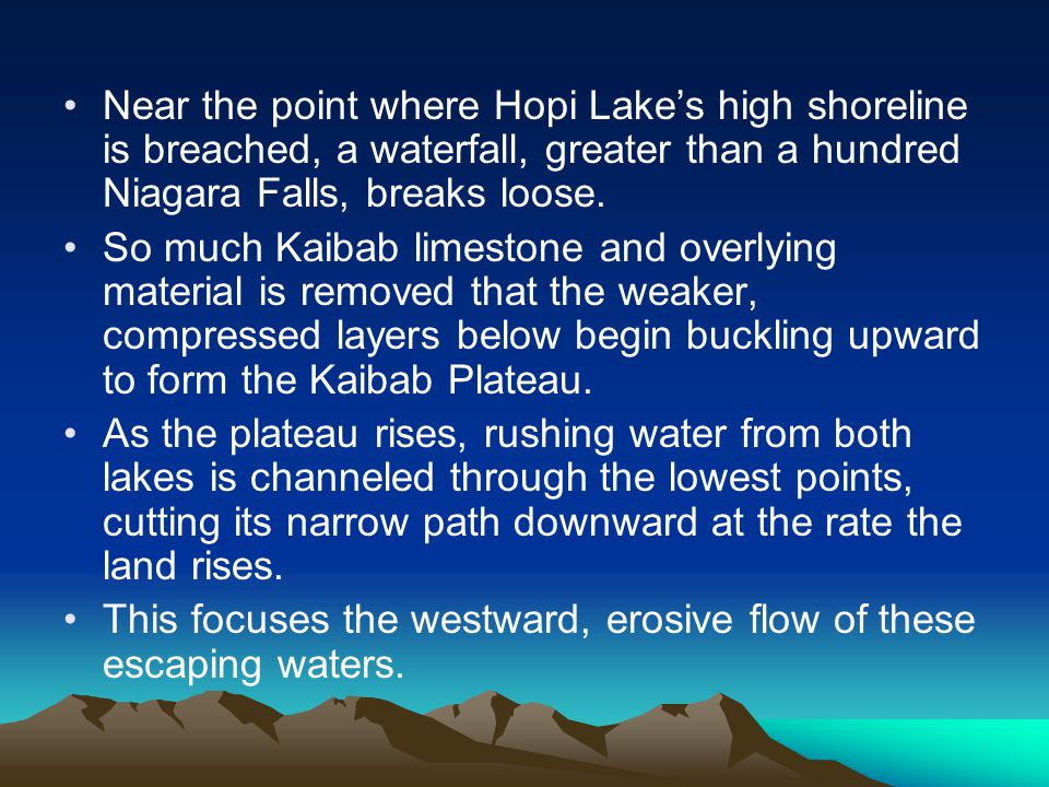 Near the point where Hopi Lake's high shoreline is breached, a waterfall, greater than a hundred Niagara Falls, breaks loose. So much Kaibab limestone