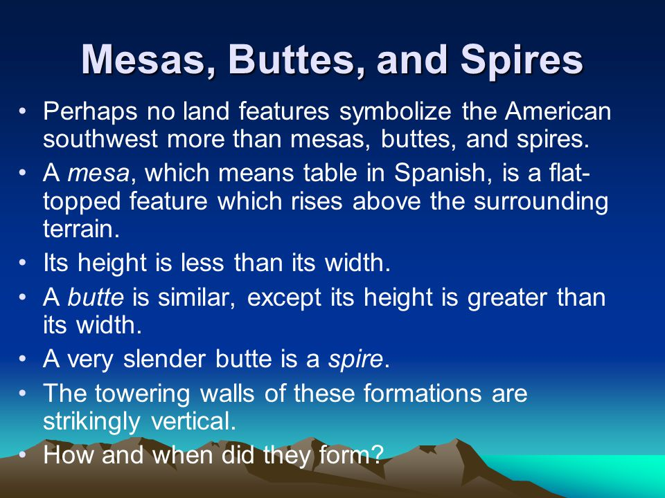 Mesas, Buttes, and Spires Perhaps no land features symbolize the American southwest more than mesas, buttes, and spires. A mesa, which means table in