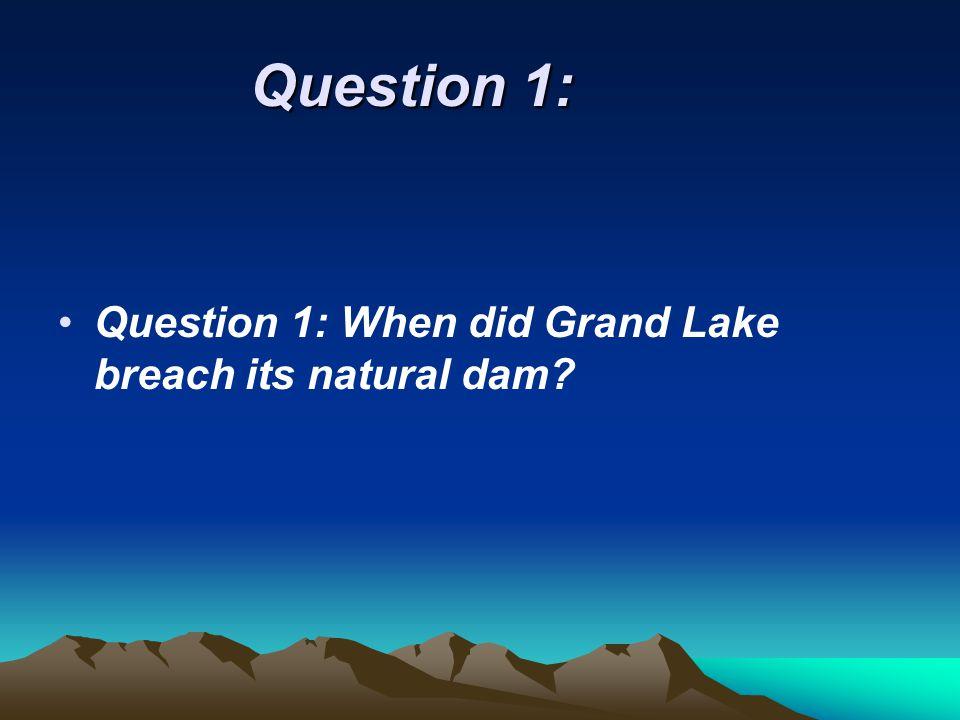 Question 1: Question 1: When did Grand Lake breach its natural dam?