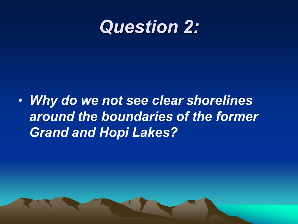 Question 2: Why do we not see clear shorelines around the boundaries of the former Grand and Hopi Lakes?