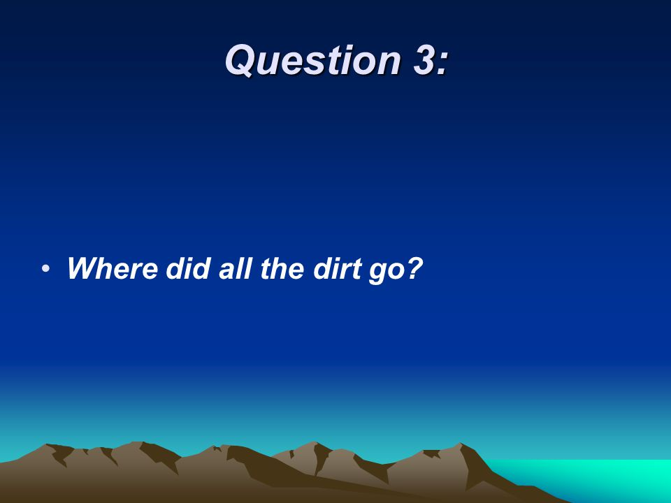 Question 3: Where did all the dirt go?