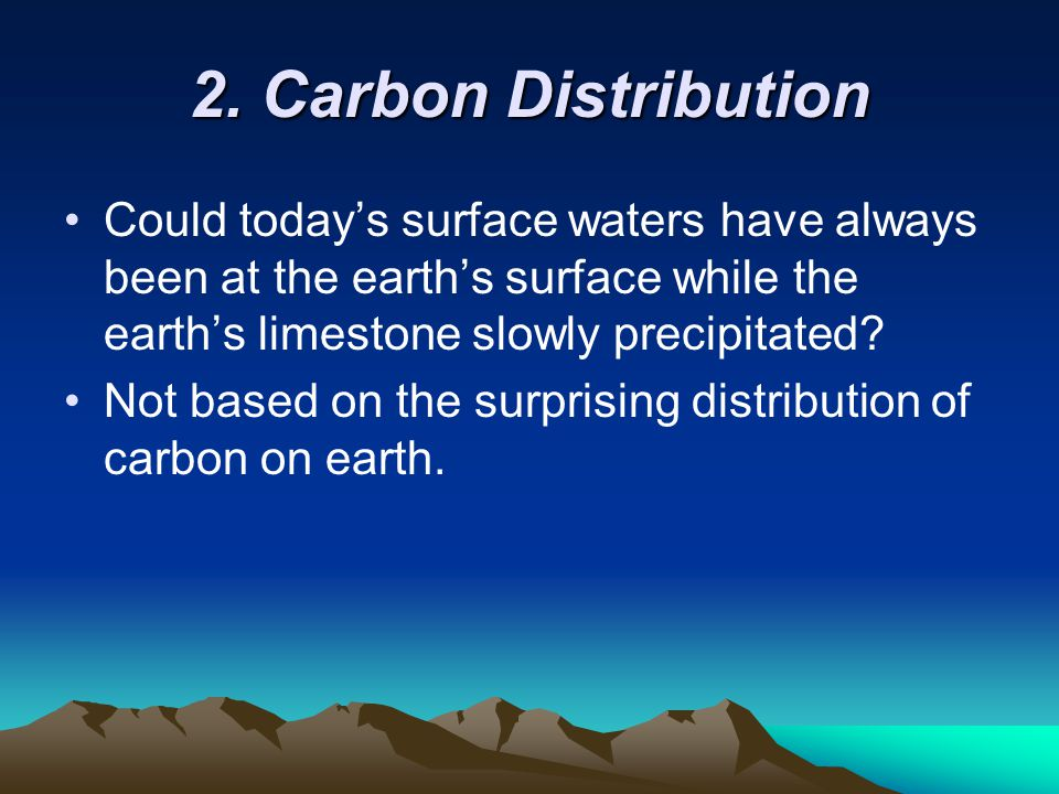 2. Carbon Distribution Could today's surface waters have always been at the earth's surface while the earth's limestone slowly precipitated? Not based