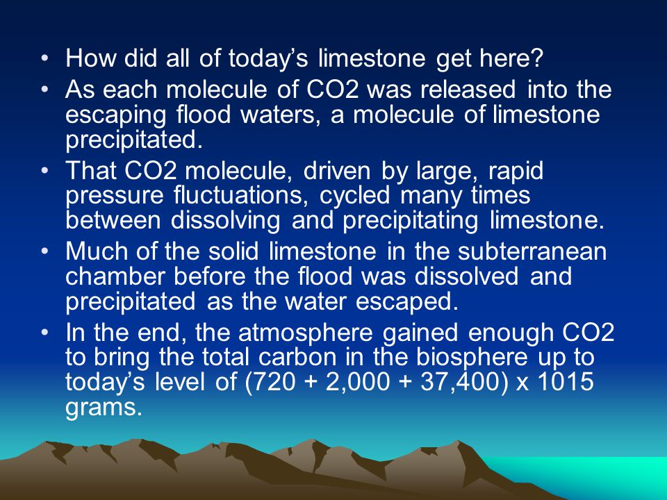 How did all of today's limestone get here? As each molecule of CO2 was released into the escaping flood waters, a molecule of limestone precipitated.