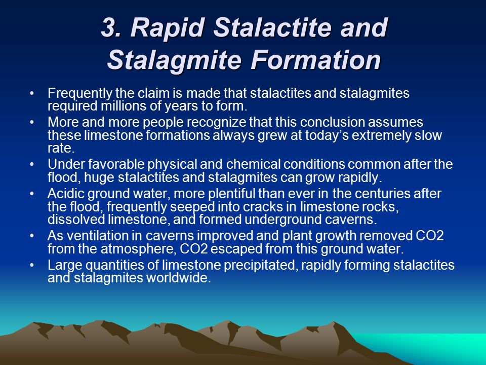 3. Rapid Stalactite and Stalagmite Formation Frequently the claim is made that stalactites and stalagmites required millions of years to form. More an