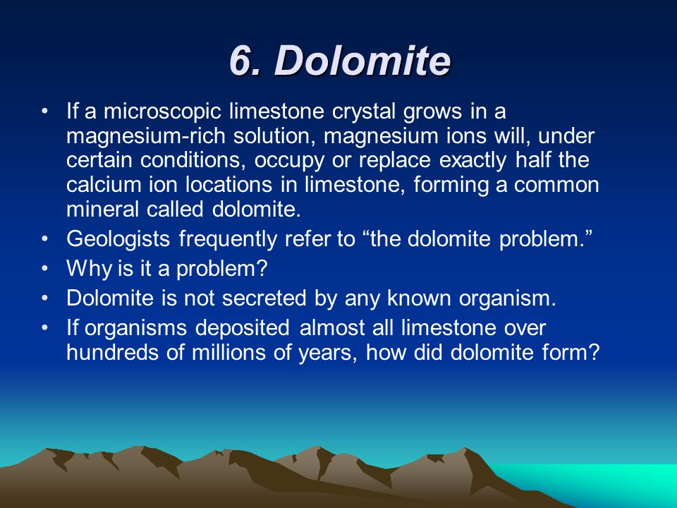 6. Dolomite If a microscopic limestone crystal grows in a magnesium-rich solution, magnesium ions will, under certain conditions, occupy or replace ex