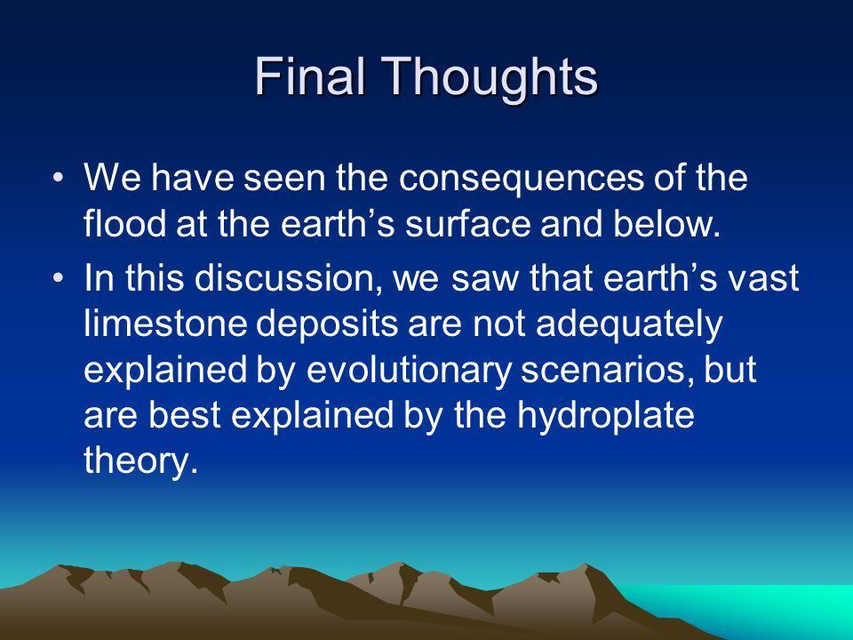 Final Thoughts We have seen the consequences of the flood at the earth's surface and below. In this discussion, we saw that earth's vast limestone dep