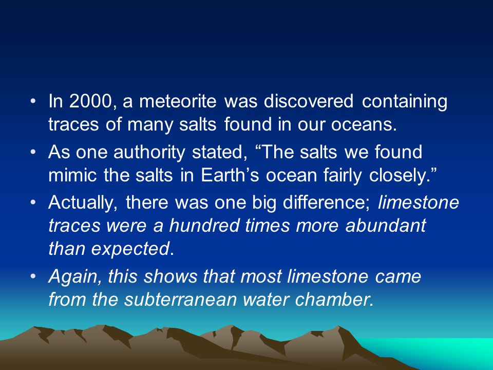 """In 2000, a meteorite was discovered containing traces of many salts found in our oceans. As one authority stated, """"The salts we found mimic the salts"""