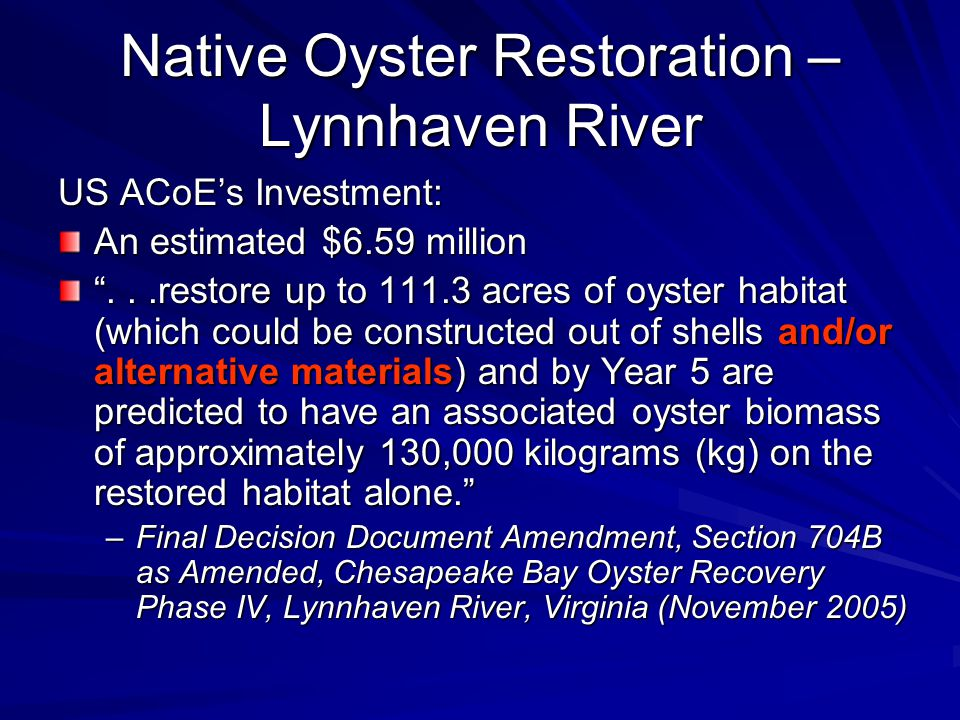 Native Oyster Restoration – Lynnhaven River US ACoE's Investment: An estimated $6.59 million ...restore up to 111.3 acres of oyster habitat (which could be constructed out of shells and/or alternative materials) and by Year 5 are predicted to have an associated oyster biomass of approximately 130,000 kilograms (kg) on the restored habitat alone. –Final Decision Document Amendment, Section 704B as Amended, Chesapeake Bay Oyster Recovery Phase IV, Lynnhaven River, Virginia (November 2005)