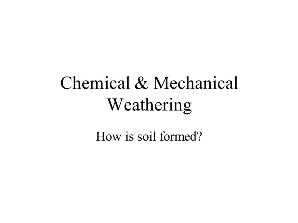 Chemical & Mechanical Weathering How is soil formed