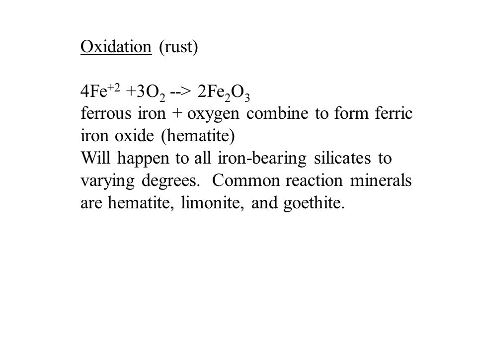 Oxidation (rust) 4Fe +2 +3O 2 --> 2Fe 2 O 3 ferrous iron + oxygen combine to form ferric iron oxide (hematite) Will happen to all iron-bearing silicates to varying degrees.