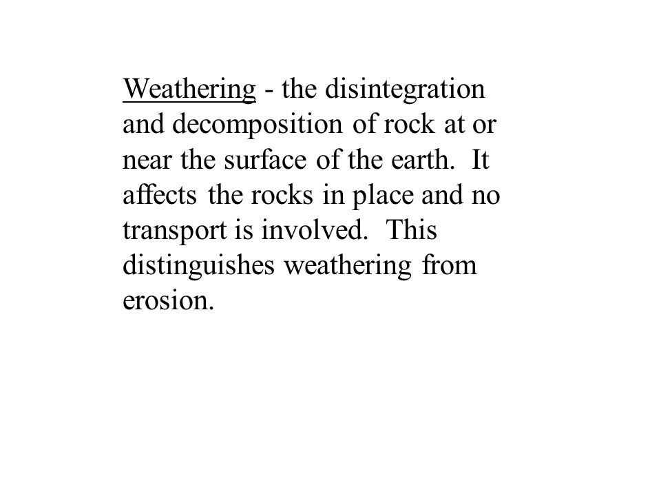 Weathering - the disintegration and decomposition of rock at or near the surface of the earth.